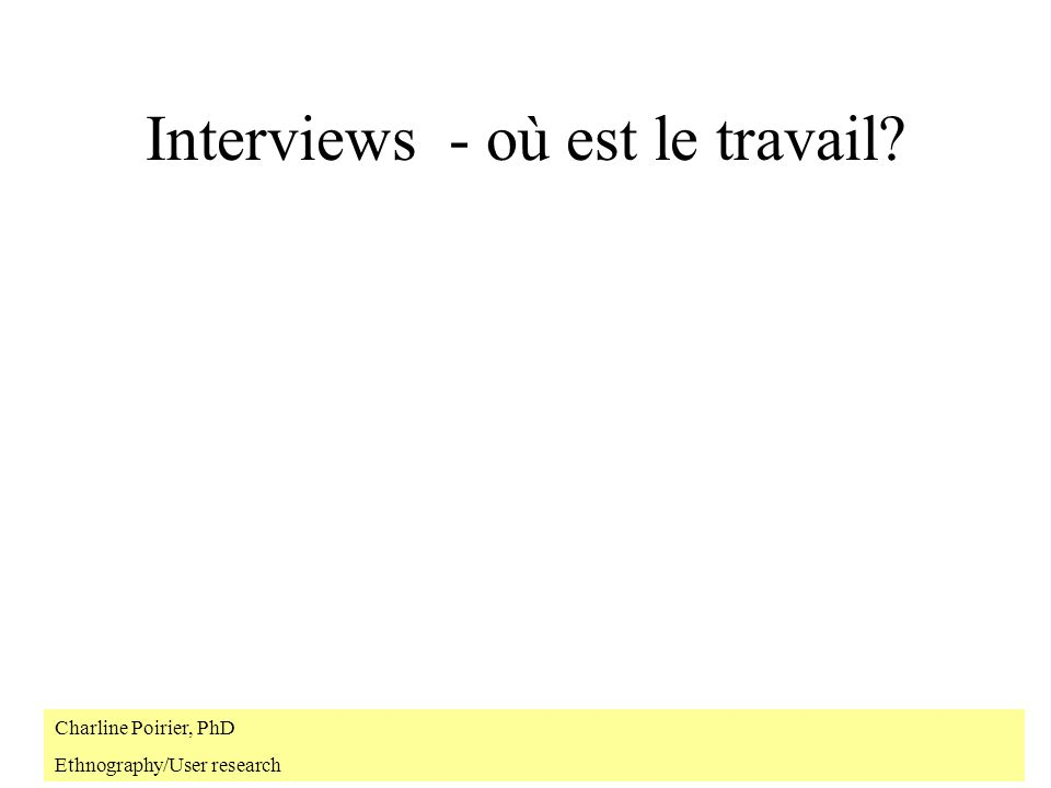 Interviews - où est le travail? Charline Poirier, PhD Ethnography/User research