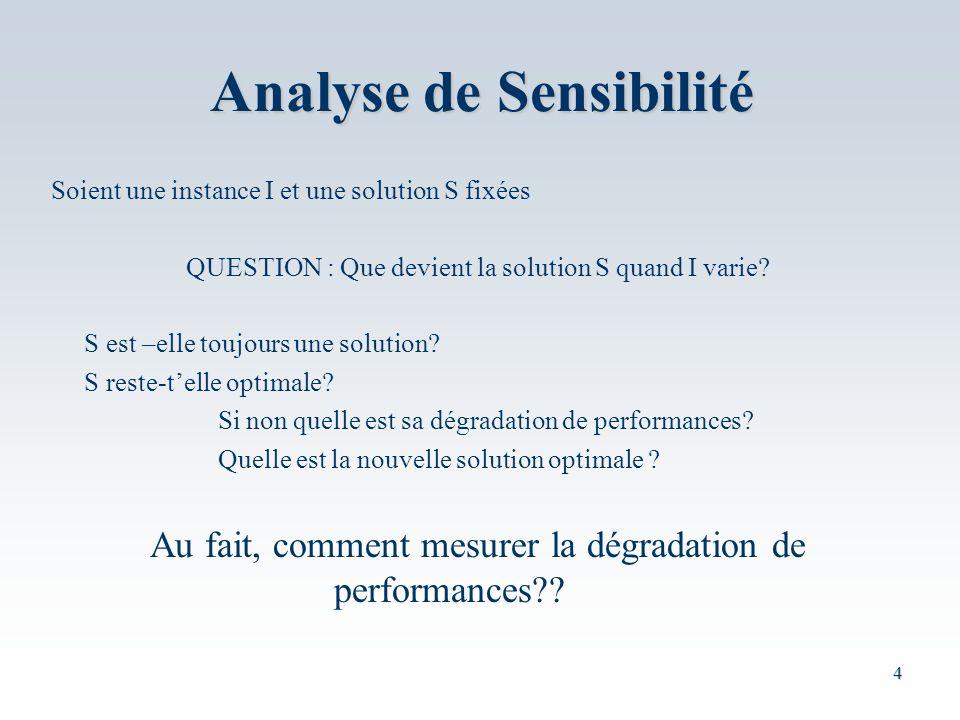 4 Analyse de Sensibilité Soient une instance I et une solution S fixées QUESTION : Que devient la solution S quand I varie.
