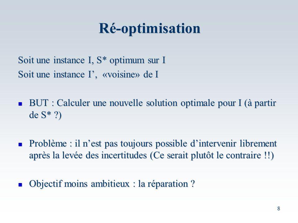 8 Soit une instance I, S* optimum sur I Soit une instance I, «voisine» de I BUT : Calculer une nouvelle solution optimale pour I (à partir de S* ?) BUT : Calculer une nouvelle solution optimale pour I (à partir de S* ?) Problème : il nest pas toujours possible dintervenir librement après la levée des incertitudes (Ce serait plutôt le contraire !!) Problème : il nest pas toujours possible dintervenir librement après la levée des incertitudes (Ce serait plutôt le contraire !!) Objectif moins ambitieux : la réparation .