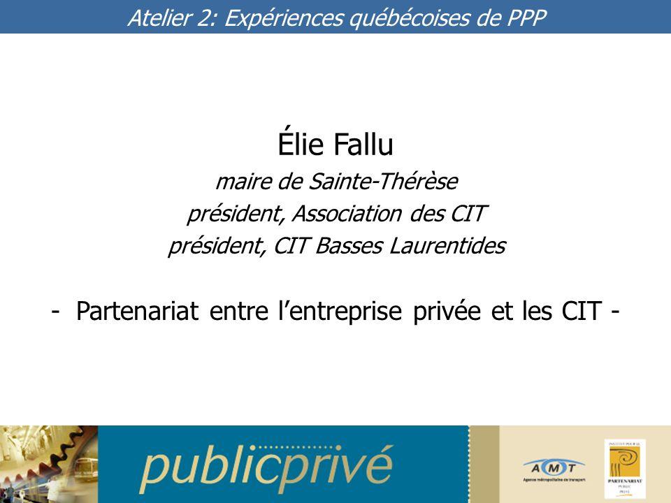 Élie Fallu maire de Sainte-Thérèse président, Association des CIT président, CIT Basses Laurentides -Partenariat entre lentreprise privée et les CIT - Atelier 2: Expériences québécoises de PPP