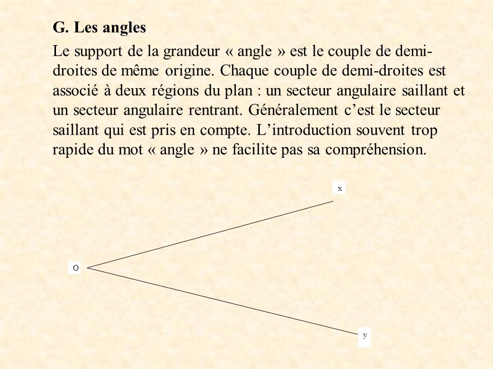G. Les angles Le support de la grandeur « angle » est le couple de demi- droites de même origine. Chaque couple de demi-droites est associé à deux rég
