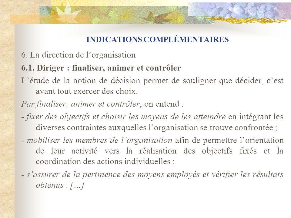 INDICATIONS COMPLÉMENTAIRES 6. La direction de lorganisation 6.1. Diriger : finaliser, animer et contrôler Létude de la notion de décision permet de s