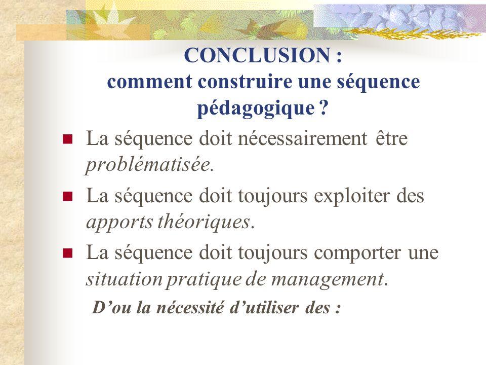 CONCLUSION : comment construire une séquence pédagogique ? La séquence doit nécessairement être problématisée. La séquence doit toujours exploiter des