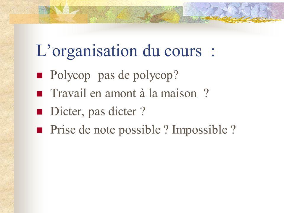Lorganisation du cours : Polycop pas de polycop? Travail en amont à la maison ? Dicter, pas dicter ? Prise de note possible ? Impossible ?