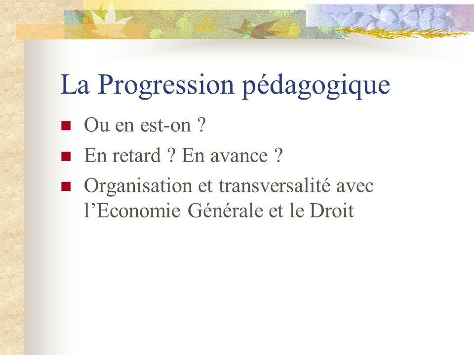 La Progression pédagogique Ou en est-on ? En retard ? En avance ? Organisation et transversalité avec lEconomie Générale et le Droit