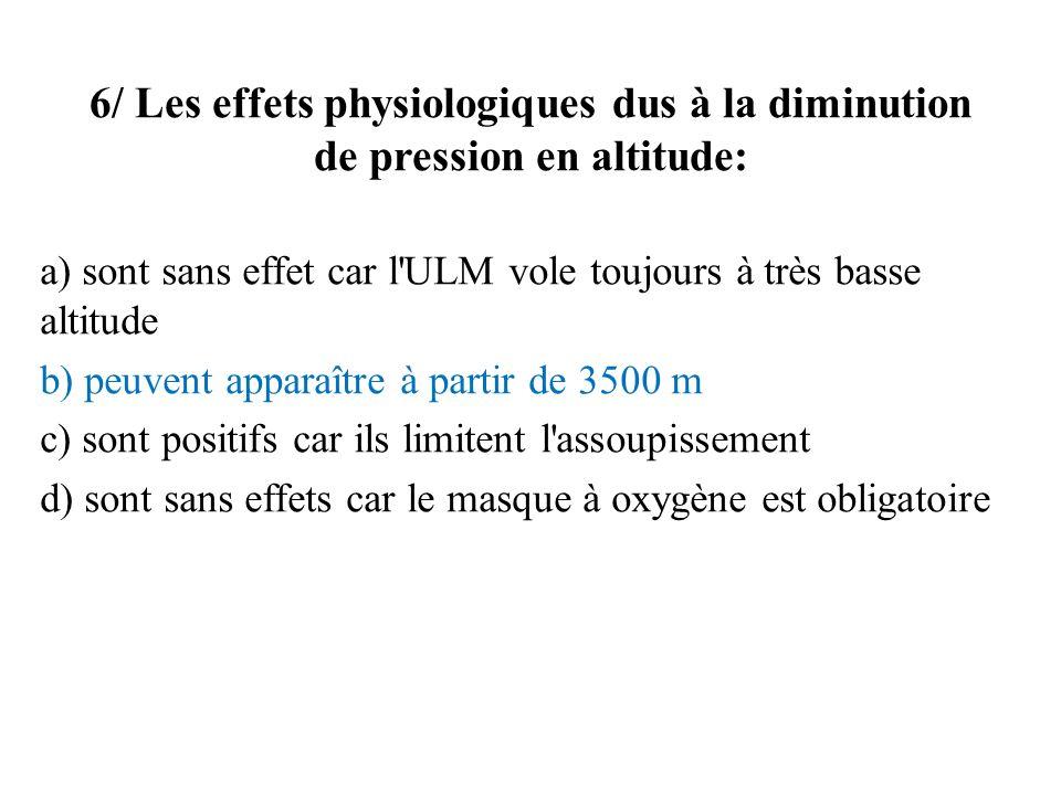 6/ Les effets physiologiques dus à la diminution de pression en altitude: a) sont sans effet car l ULM vole toujours à très basse altitude b) peuvent apparaître à partir de 3500 m c) sont positifs car ils limitent l assoupissement d) sont sans effets car le masque à oxygène est obligatoire