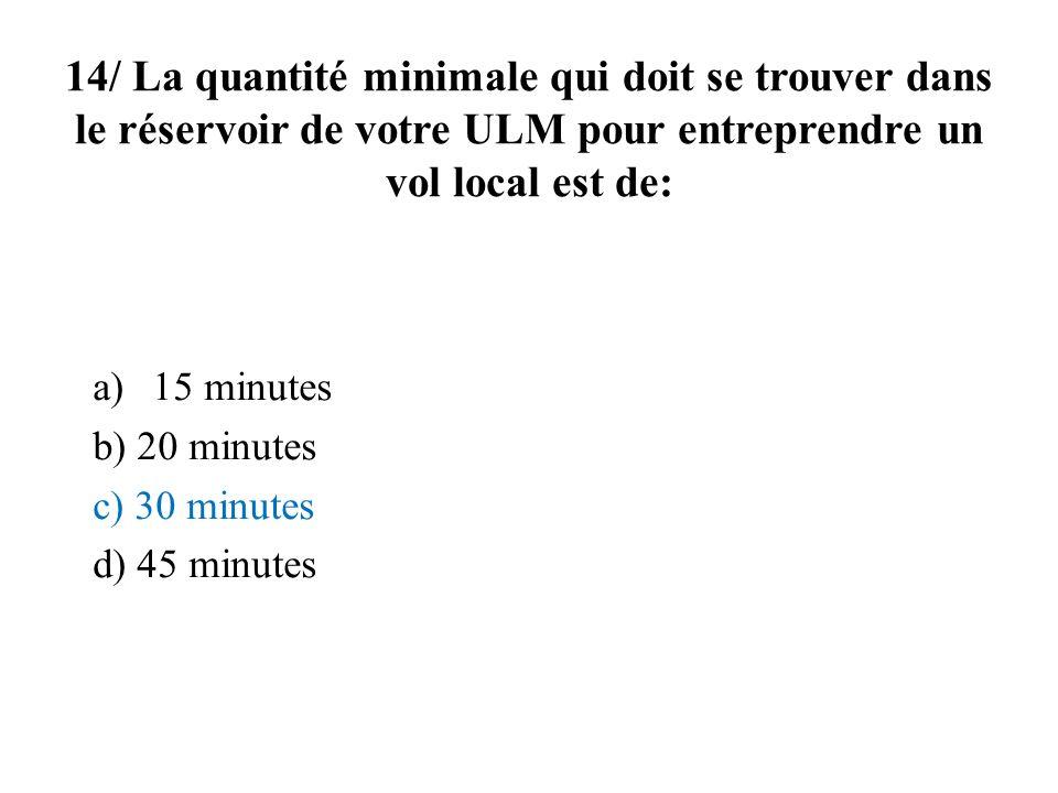 14/ La quantité minimale qui doit se trouver dans le réservoir de votre ULM pour entreprendre un vol local est de: a)15 minutes b) 20 minutes c) 30 minutes d) 45 minutes