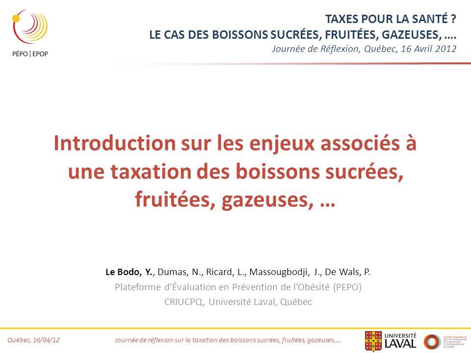 Québec, 16/04/12 Journée de réflexion sur la taxation des boissons sucrées, fruitées, gazeuses,… Éléments de Contexte Hausse alarmante ou maintien à des niveaux élevés de la prévalence du surpoids dans un grand nombre de pays industrialisés (OECD, 2012) Recherche de mesures à grande échelle, à fort potentiel, coût-efficaces, dans le cadre de stratégies dactions intégrées (Gortmaker, 2011) Intérêt croissant pour des mesures fiscales