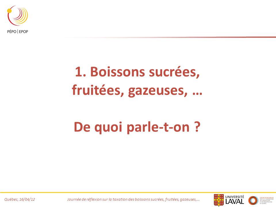 Québec, 16/04/12 Journée de réflexion sur la taxation des boissons sucrées, fruitées, gazeuses,… 1. Boissons sucrées, fruitées, gazeuses, … De quoi pa