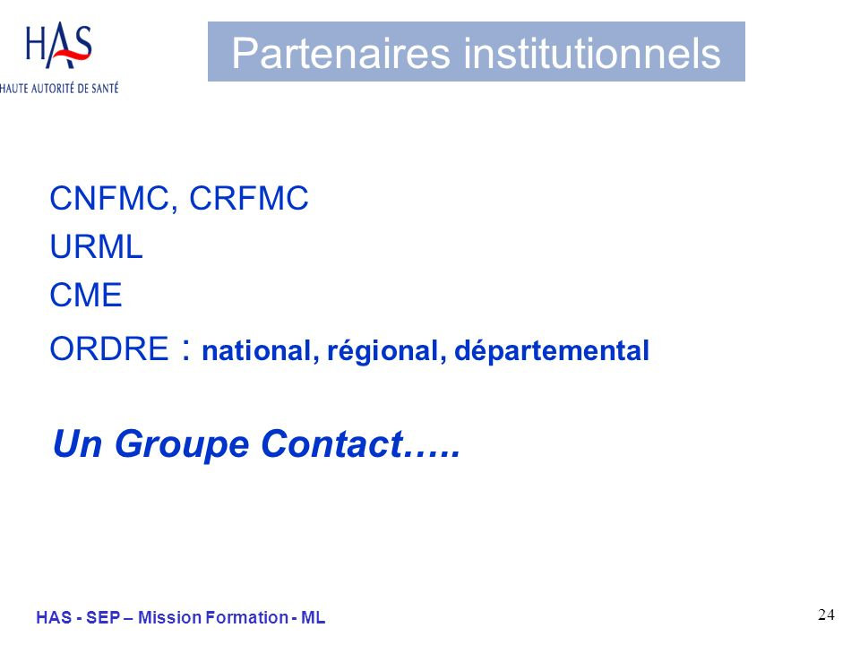 24 HAS - SEP – Mission Formation - ML Partenaires institutionnels CNFMC, CRFMC URML CME ORDRE : national, régional, départemental Un Groupe Contact…..