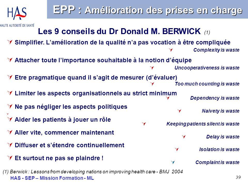 39 HAS - SEP – Mission Formation - ML Les 9 conseils du Dr Donald M. BERWICK (1) EPP : Amélioration des prises en charge Simplifier. Lamélioration de