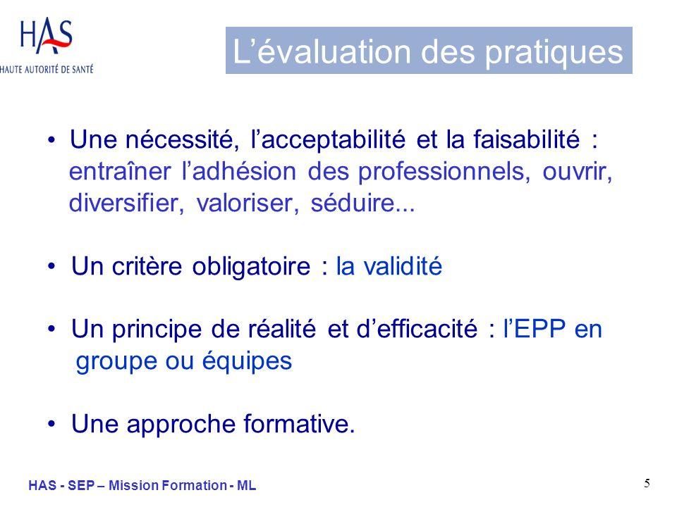 16 HAS - SEP – Mission Formation - ML - RCP - Réseaux de santé - Visites académiques - Groupes déchanges de pratiques - FMC/EPP EPP en groupe (Démarches dEPP) LEPP peut être mise en œuvre, en dehors du cabinet, dans le cadre déchanges avec des pairs et sintégrer secondairement dans lexercice quotidien.