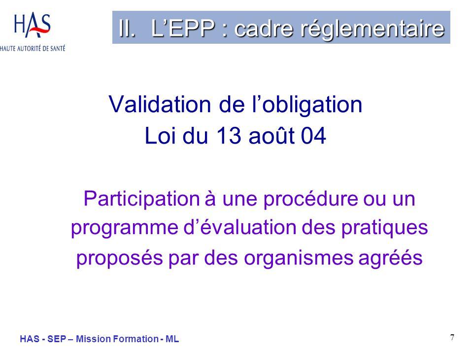 8 HAS - SEP – Mission Formation - ML 13 Août 2004 : loi de lassurance maladie Évaluation individuelle des pratiques obligatoire pour tous les médecins - Art 14 Décret dapplication du 14 avril 2005 Décision de la HAS de juillet 2005 Aspects réglementaires