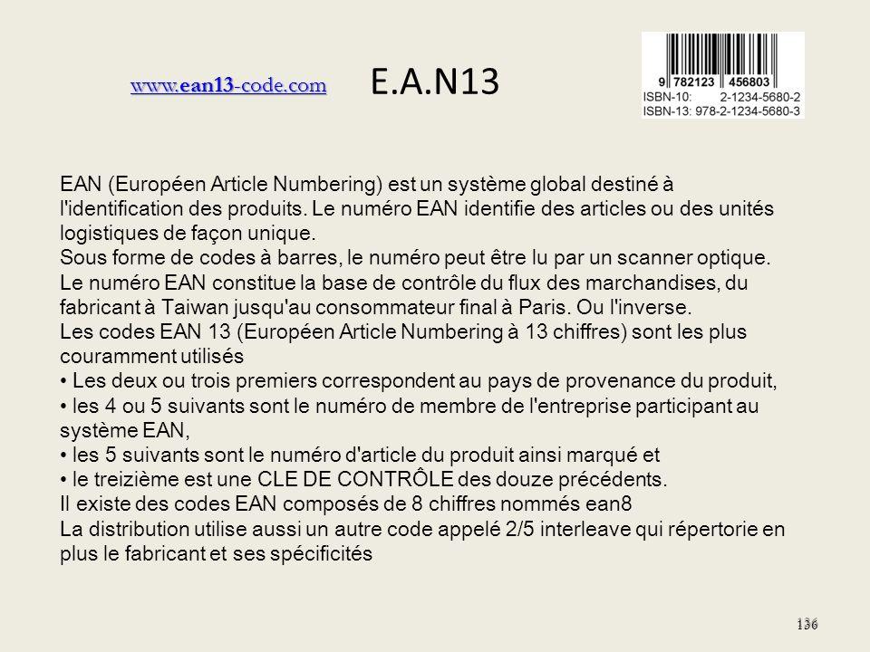 E.A.N13 136 EAN (Européen Article Numbering) est un système global destiné à l'identification des produits. Le numéro EAN identifie des articles ou de