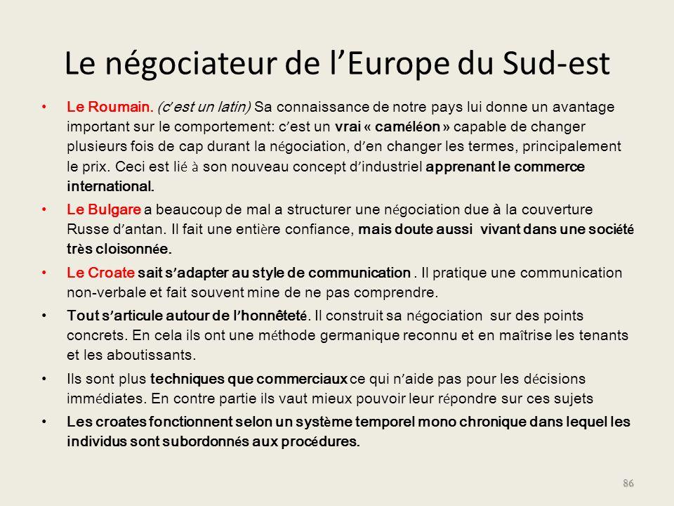 Le négociateur de lEurope du Sud-est Le Roumain. (c est un latin) Sa connaissance de notre pays lui donne un avantage important sur le comportement: c