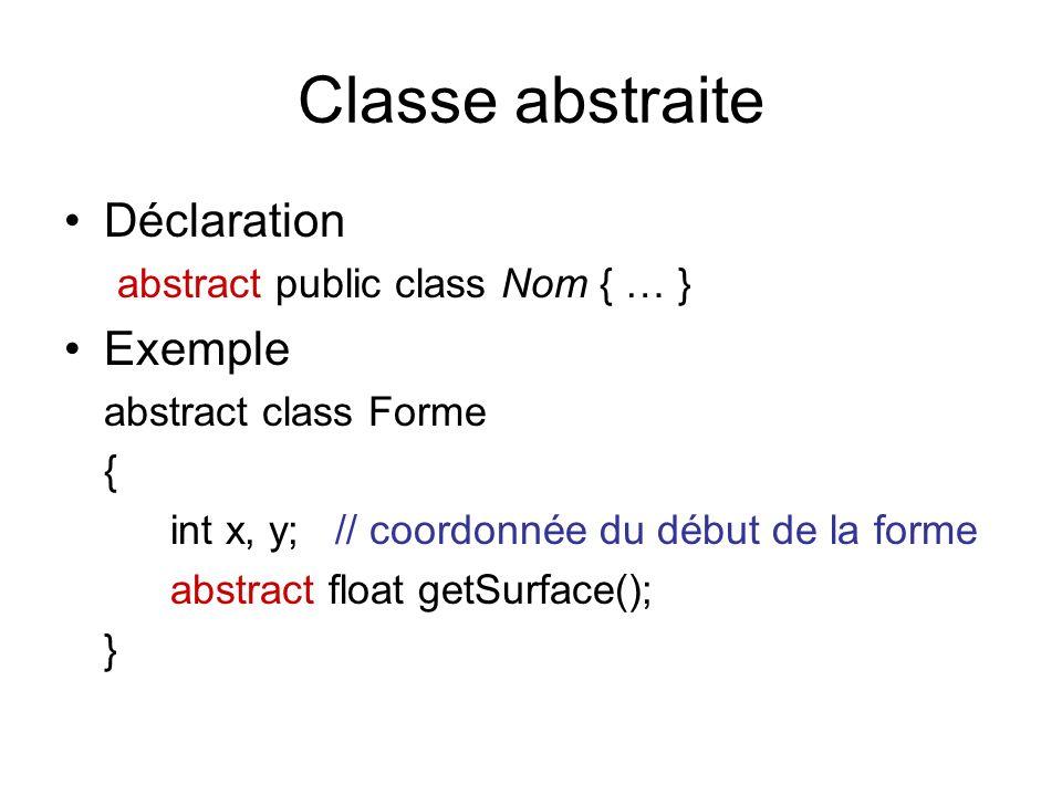 Classe abstraite Déclaration abstract public class Nom { … } Exemple abstract class Forme { int x, y; // coordonnée du début de la forme abstract float getSurface(); }