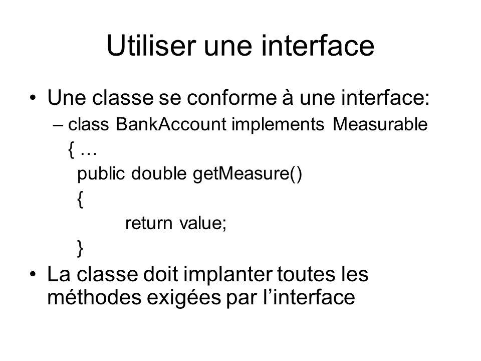 Utiliser une interface Une classe se conforme à une interface: –class BankAccount implements Measurable { … public double getMeasure() { return value; } La classe doit implanter toutes les méthodes exigées par linterface