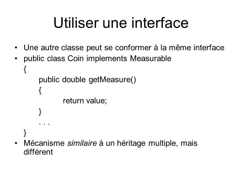 Utiliser une interface Une autre classe peut se conformer à la même interface public class Coin implements Measurable { public double getMeasure() { return value; }...