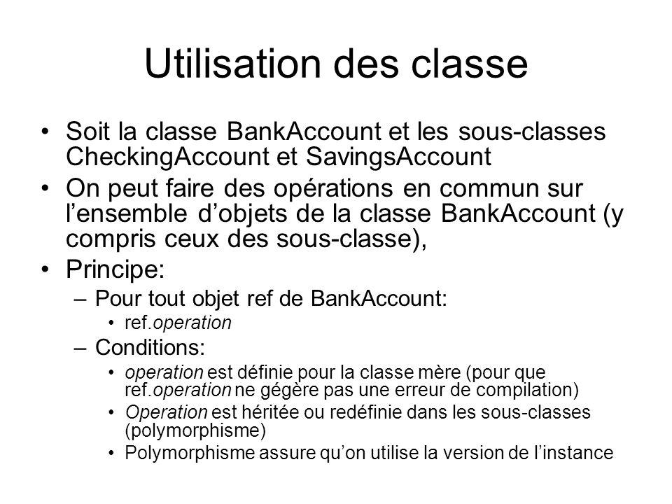 Exemple trivial: trouver balance max public BankAccount maxAccount(BankAccount [] compte) { BankAccount ref, refMax; int i; double max = 0; for (i=0; i<compte.length; i++) { ref = compte[i]; if (ref.getBalance() > max) { max = ref.getBalance(); refMax=ref; } return refMax; } Cest possible grâce à getBalance() dans la classe BankAccount (et héritée dans les sous-classes) Utilisation: BankAcount meilleurClient; BankAccount [] clients = {new BankAccount(100), new CheckingAccount(10), //Petit tableau de 3 éléments new SavingsAccount(0.05)} … // des manipulations sur ces comptes meilleirClient = maxAccount(clients); Avantage de lhéritage et lhomogénéité dans une classe
