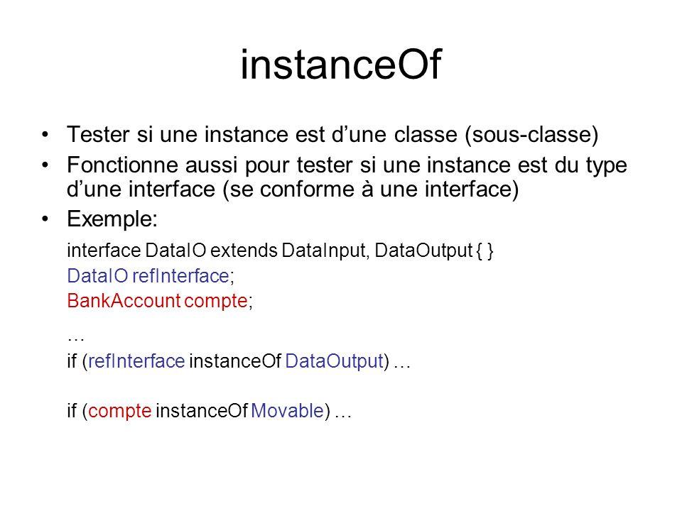 instanceOf Tester si une instance est dune classe (sous-classe) Fonctionne aussi pour tester si une instance est du type dune interface (se conforme à une interface) Exemple: interface DataIO extends DataInput, DataOutput { } DataIO refInterface; BankAccount compte; … if (refInterface instanceOf DataOutput) … if (compte instanceOf Movable) …