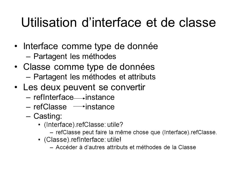 Utilisation dinterface et de classe Interface comme type de donnée –Partagent les méthodes Classe comme type de données –Partagent les méthodes et attributs Les deux peuvent se convertir –refInterface instance –refClasseinstance –Casting: (Interface).refClasse: utile.