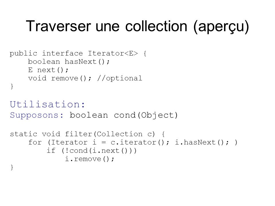 Traverser une collection (aperçu) public interface Iterator { boolean hasNext(); E next(); void remove(); //optional } Utilisation: Supposons: boolean