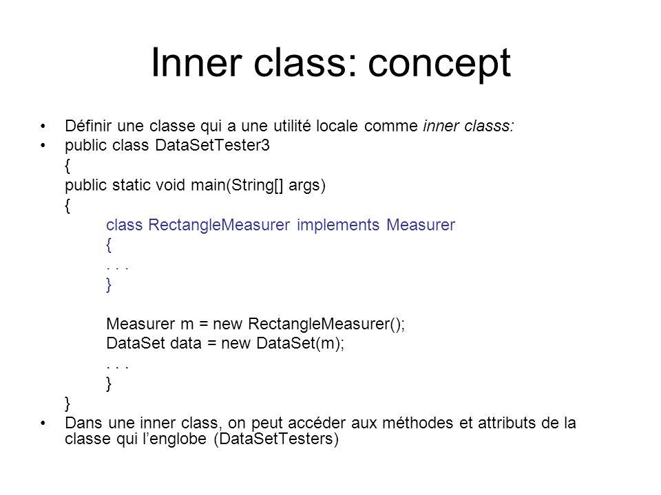 Inner class: concept Définir une classe qui a une utilité locale comme inner classs: public class DataSetTester3 { public static void main(String[] args) { class RectangleMeasurer implements Measurer {...