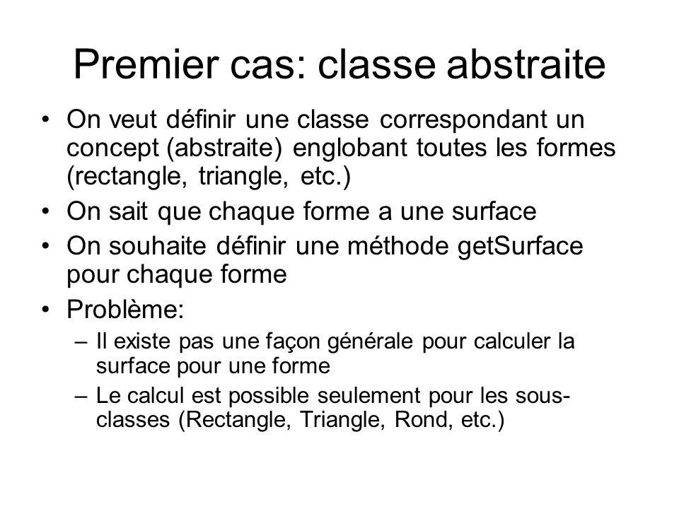 Premier cas: classe abstraite On veut définir une classe correspondant un concept (abstraite) englobant toutes les formes (rectangle, triangle, etc.) On sait que chaque forme a une surface On souhaite définir une méthode getSurface pour chaque forme Problème: –Il existe pas une façon générale pour calculer la surface pour une forme –Le calcul est possible seulement pour les sous- classes (Rectangle, Triangle, Rond, etc.)