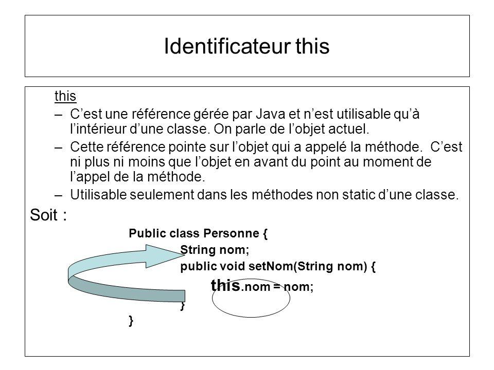 Identificateur this this –Cest une référence gérée par Java et nest utilisable quà lintérieur dune classe. On parle de lobjet actuel. –Cette référence