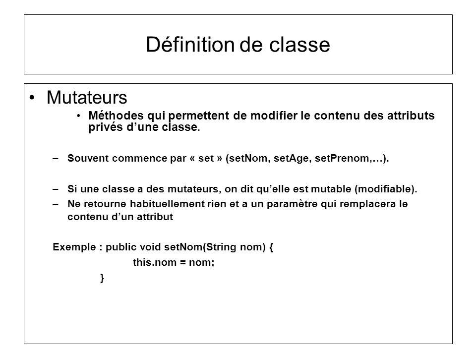 Définition de classe Mutateurs Méthodes qui permettent de modifier le contenu des attributs privés dune classe. –Souvent commence par « set » (setNom,