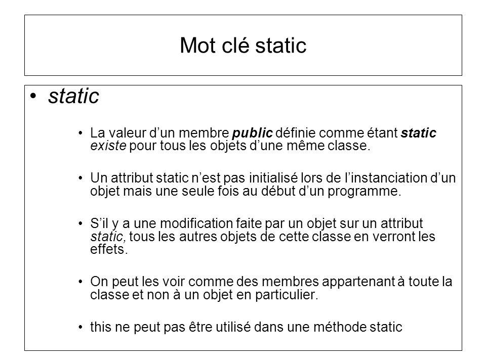 Mot clé static static La valeur dun membre public définie comme étant static existe pour tous les objets dune même classe. Un attribut static nest pas