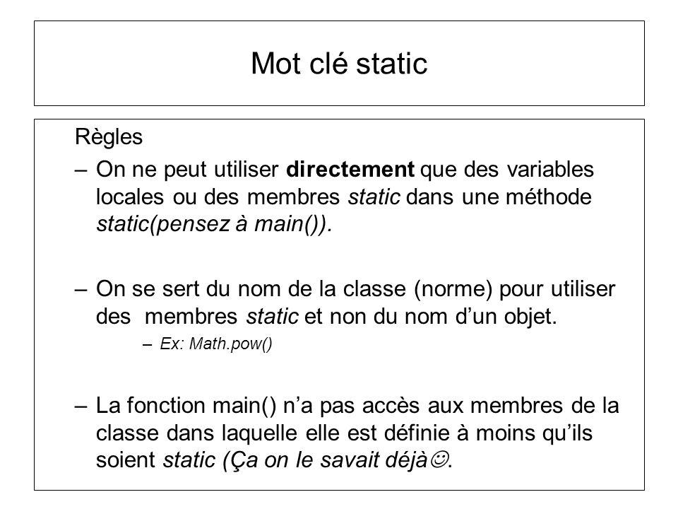 Mot clé static Règles –On ne peut utiliser directement que des variables locales ou des membres static dans une méthode static(pensez à main()). –On s