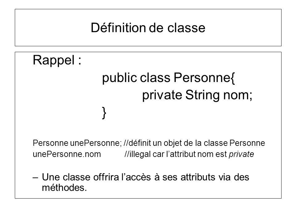 Rappel : public class Personne{ private String nom; } Personne unePersonne; //définit un objet de la classe Personne unePersonne.nom //illegal car lat