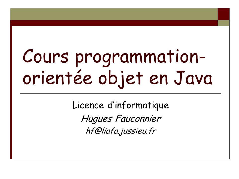 Cours programmation- orientée objet en Java Licence dinformatique Hugues Fauconnier hf@liafa.jussieu.fr