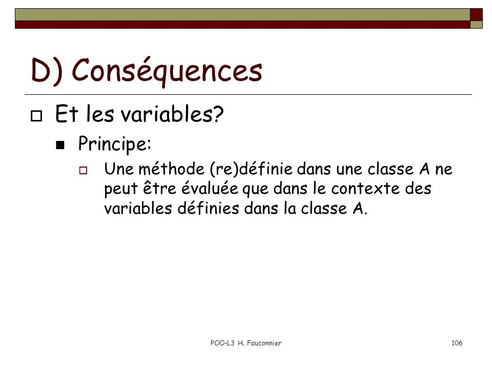POO-L3 H. Fauconnier106 D) Conséquences Et les variables? Principe: Une méthode (re)définie dans une classe A ne peut être évaluée que dans le context