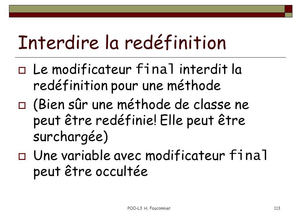 POO-L3 H. Fauconnier113 Interdire la redéfinition Le modificateur final interdit la redéfinition pour une méthode (Bien sûr une méthode de classe ne p