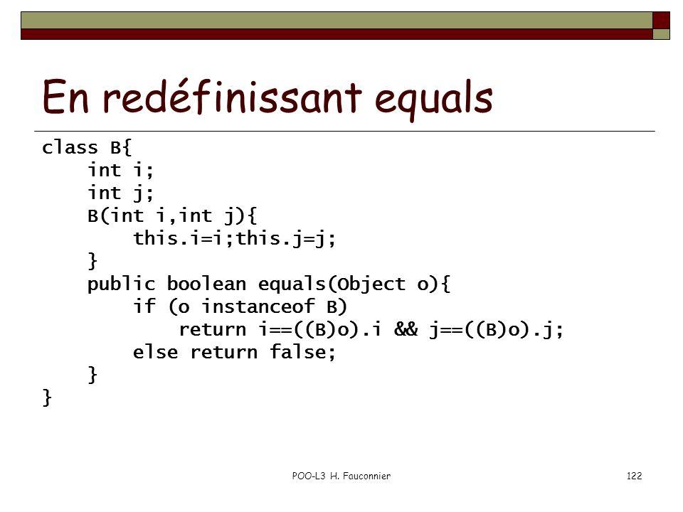 POO-L3 H. Fauconnier122 En redéfinissant equals class B{ int i; int j; B(int i,int j){ this.i=i;this.j=j; } public boolean equals(Object o){ if (o ins