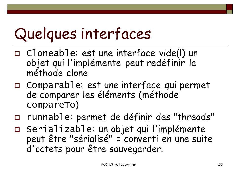 POO-L3 H. Fauconnier133 Quelques interfaces Cloneable : est une interface vide(!) un objet qui l'implémente peut redéfinir la méthode clone Comparable