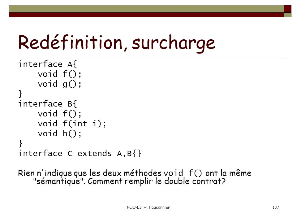 POO-L3 H. Fauconnier137 Redéfinition, surcharge interface A{ void f(); void g(); } interface B{ void f(); void f(int i); void h(); } interface C exten