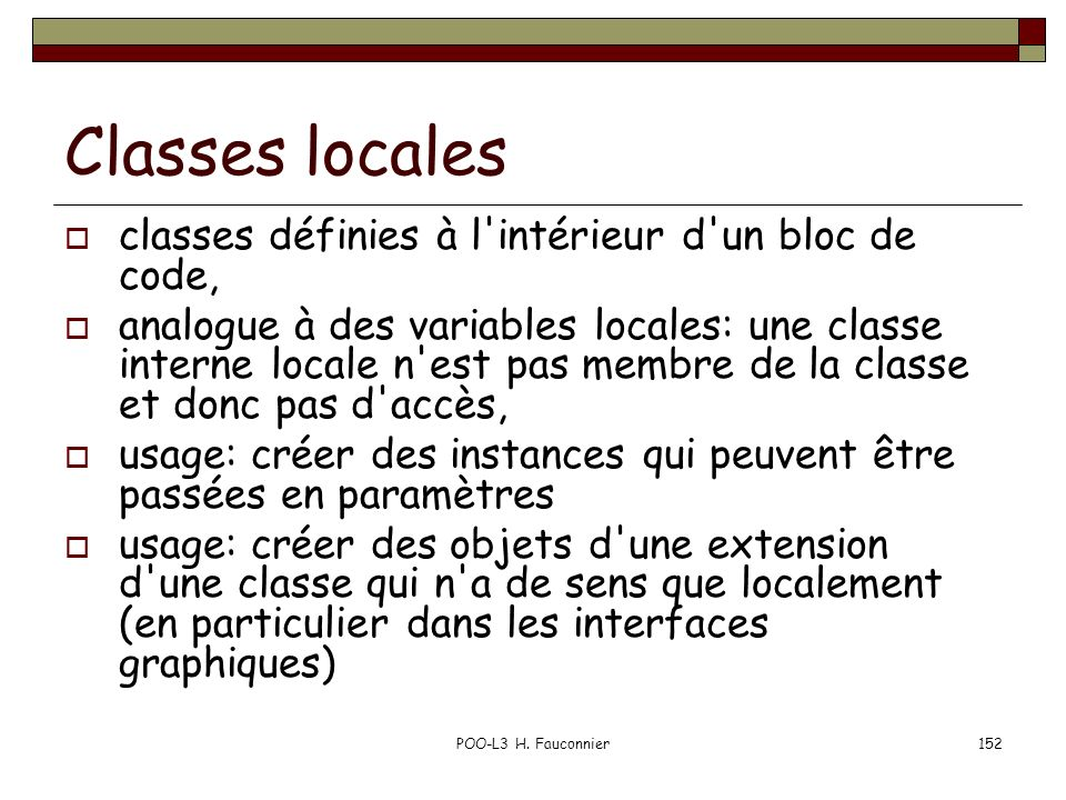 POO-L3 H. Fauconnier152 Classes locales classes définies à l'intérieur d'un bloc de code, analogue à des variables locales: une classe interne locale