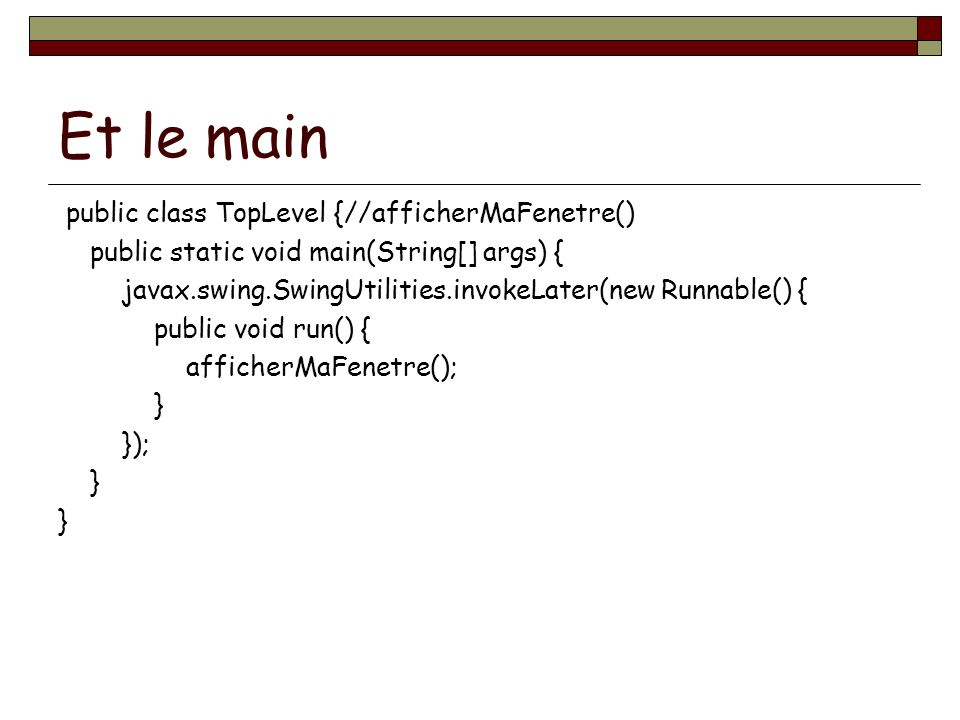 Et le main public class TopLevel {//afficherMaFenetre() public static void main(String[] args) { javax.swing.SwingUtilities.invokeLater(new Runnable()