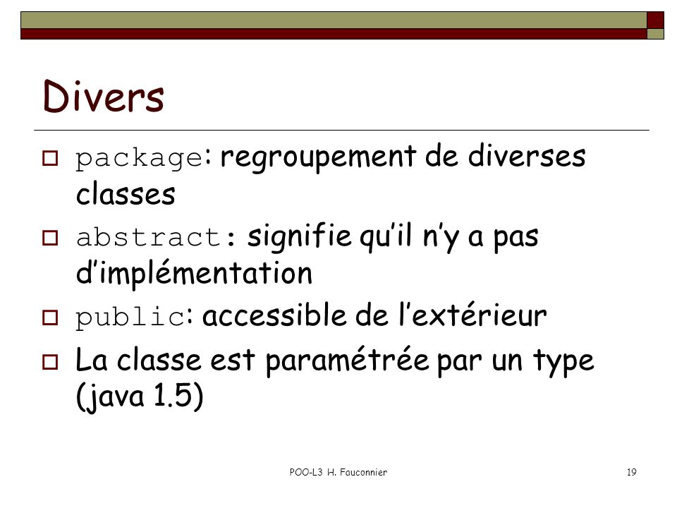POO-L3 H. Fauconnier19 Divers package : regroupement de diverses classes abstract: signifie quil ny a pas dimplémentation public : accessible de lexté
