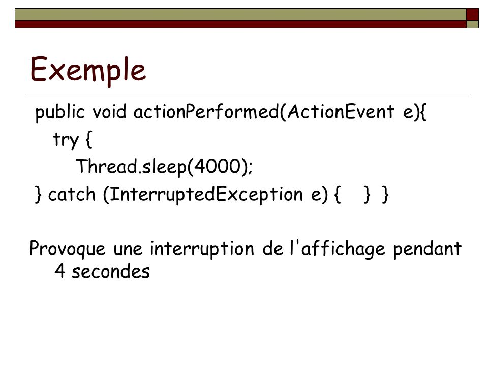 Exemple public void actionPerformed(ActionEvent e){ try { Thread.sleep(4000); } catch (InterruptedException e) { } } Provoque une interruption de l'af