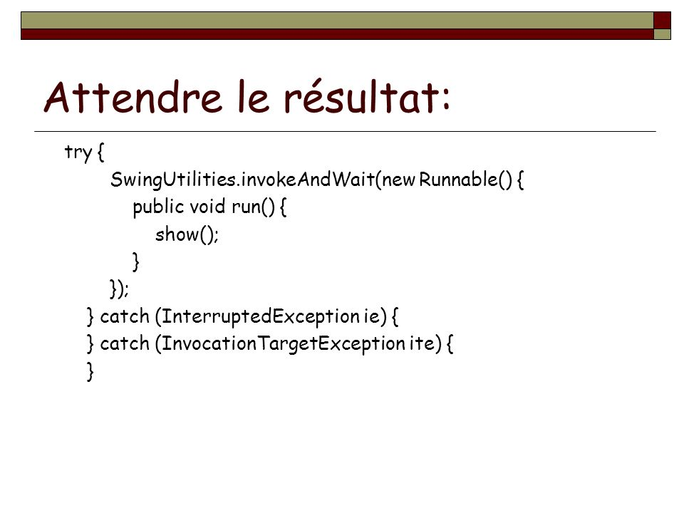 Attendre le résultat: try { SwingUtilities.invokeAndWait(new Runnable() { public void run() { show(); } }); } catch (InterruptedException ie) { } catch (InvocationTargetException ite) { }