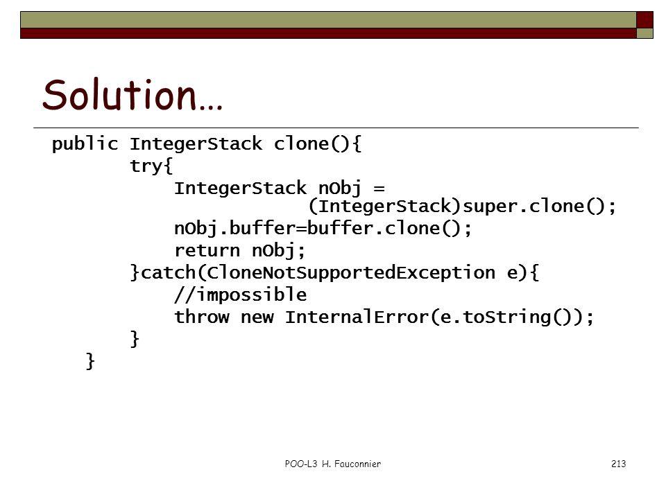 POO-L3 H. Fauconnier213 Solution… public IntegerStack clone(){ try{ IntegerStack nObj = (IntegerStack)super.clone(); nObj.buffer=buffer.clone(); retur