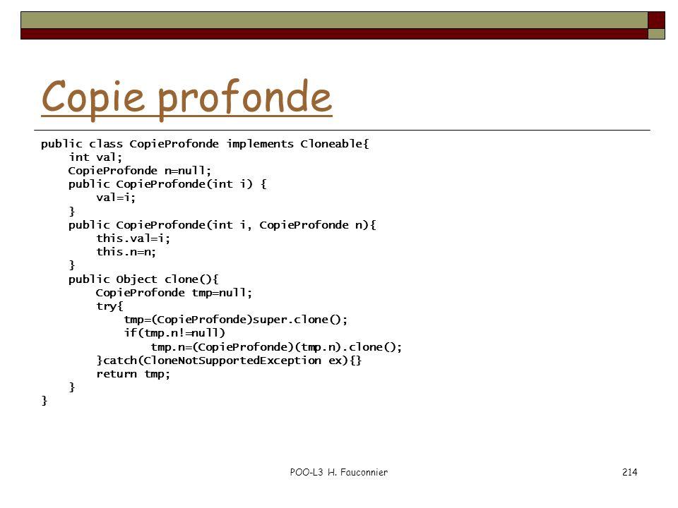 POO-L3 H. Fauconnier214 Copie profonde public class CopieProfonde implements Cloneable{ int val; CopieProfonde n=null; public CopieProfonde(int i) { v