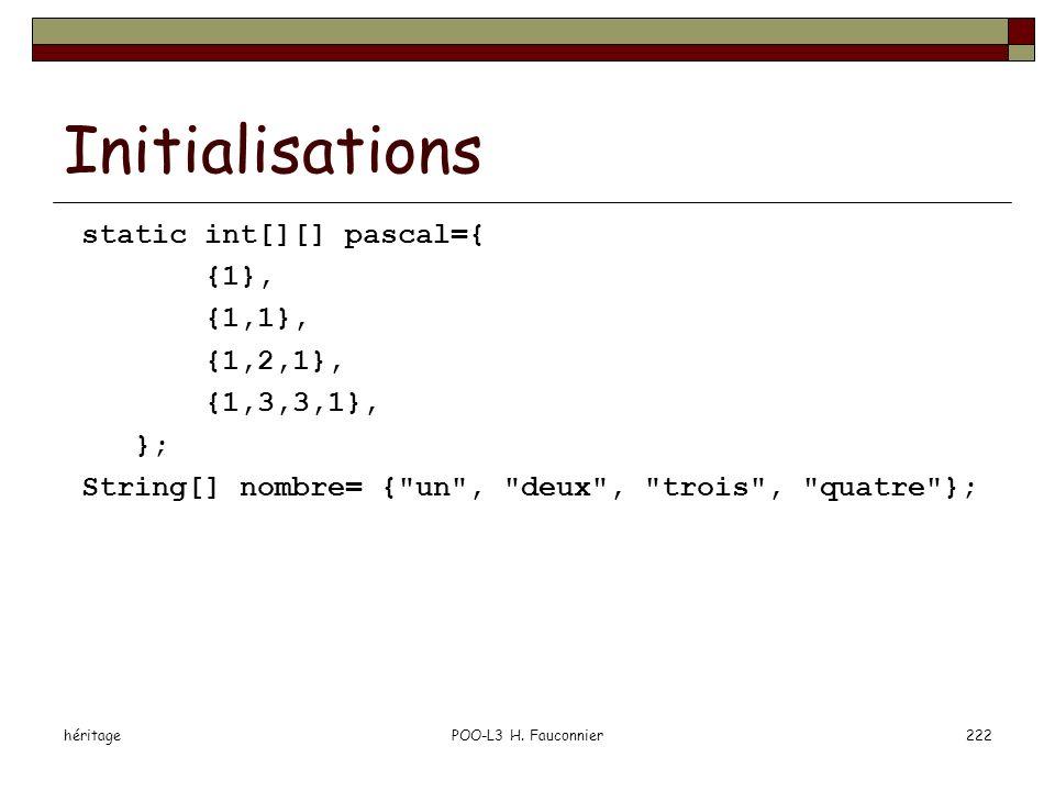 héritagePOO-L3 H. Fauconnier222 Initialisations static int[][] pascal={ {1}, {1,1}, {1,2,1}, {1,3,3,1}, }; String[] nombre= {
