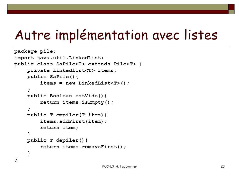 POO-L3 H. Fauconnier23 Autre implémentation avec listes package pile; import java.util.LinkedList; public class SaPile extends Pile { private LinkedLi