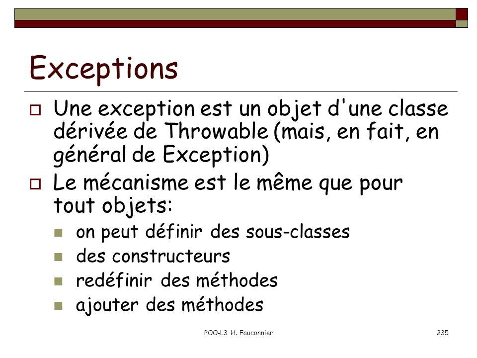 POO-L3 H. Fauconnier235 Exceptions Une exception est un objet d'une classe dérivée de Throwable (mais, en fait, en général de Exception) Le mécanisme