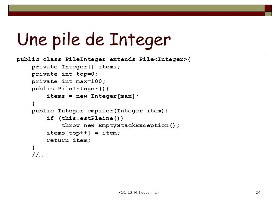 POO-L3 H. Fauconnier24 Une pile de Integer public class PileInteger extends Pile { private Integer[] items; private int top=0; private int max=100; pu